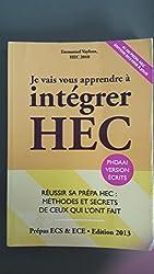Je Vais Vous Apprendre à Intégrer HEC - EDITION 2014 - Réussir sa Prépa : Méthodes et Secrets de Ceux qui l'ont fait