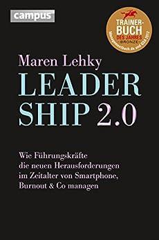 Leadership 2.0: Wie Führungskräfte die neuen Herausforderungen im Zeitalter von Smartphone, Burn-out & Co. managen von [Lehky, Maren]
