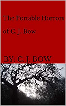 The Portable Horrors of C. J. Bow by [Bow, BY: C. J.]