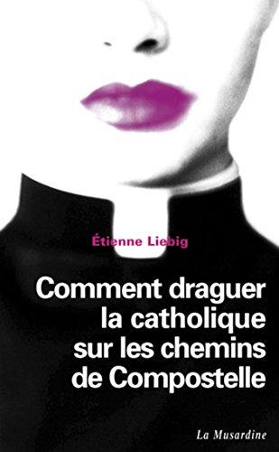 Comment draguer la catholique sur les chemins de Compostelle (LECTURES AMOUREUSES) por Etienne Liebig