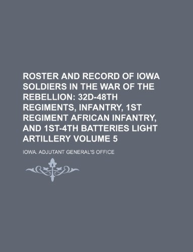 Roster and Record of Iowa Soldiers in the War of the Rebellion Volume 5; 32d-48th Regiments, Infantry, 1st Regiment African Infantry, and 1st-4th Batt