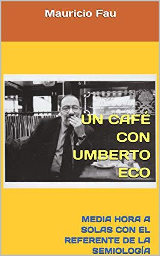 UN CAFÉ CON UMBERTO ECO: MEDIA HORA A SOLAS CON EL REFERENTE DE LA SEMIOLOGÍA CONTEMPORÁNEA (UN CAFÉ CON... Nº nº 16) por Mauricio Fau
