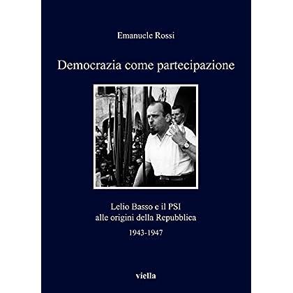 Democrazia Come Partecipazione: Lelio Basso E Il Psi Alle Origini Della Repubblica (I Libri Di Viella Vol. 130)