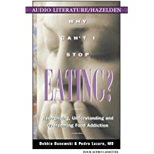 Why Can't I Stop Eating: Recognizing, Understanding, and Overcoming Food Addiction