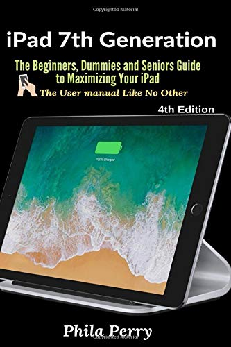 iPad 7th Generation: The Beginners, Dummies and Seniors Guide to Maximizing Your iPad (The User...