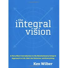 The Integral Vision: A Very Short Introduction to the Revolutionary Integral Approach to Life, God, the Universe, and Everything by Ken Wilber (2007-08-14)