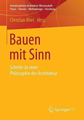 Bauen mit Sinn: Schritte zu einer Philosophie der Architektur (Interdisziplinäre Architektur-Wissenschaft: Praxis - Theorie - Methodologie - Forschung)