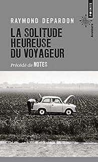 La solitude heureuse du voyageur - Précédé de Notes par Raymond Depardon