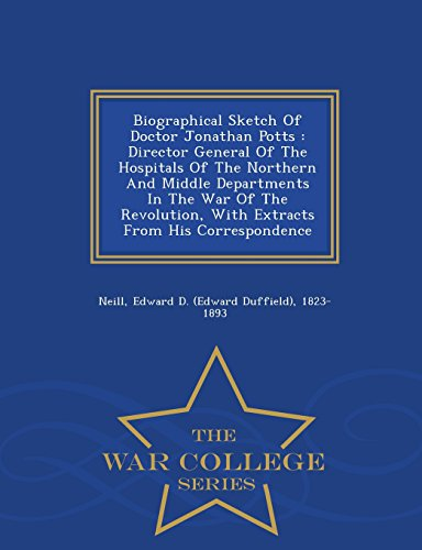 Biographical Sketch Of Doctor Jonathan Potts: Director General Of The Hospitals Of The Northern And Middle Departments In The War Of The Revolution, ... From His Correspondence - War College Series