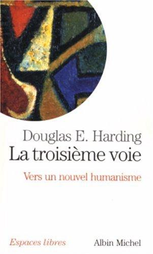 La troisième voie : Vers un nouvel humanisme par Douglas E. Harding