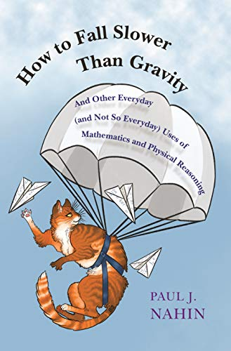 How to Fall Slower Than Gravity: And Other Everyday (and Not So Everyday) Uses of Mathematics and Physical Reasoning por Paul J. Nahin