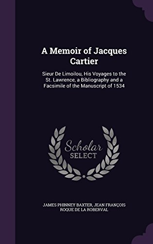 A Memoir of Jacques Cartier: Sieur De Limoilou, His Voyages to the St. Lawrence, a Bibliography and a Facsimile of the Manuscript of 1534
