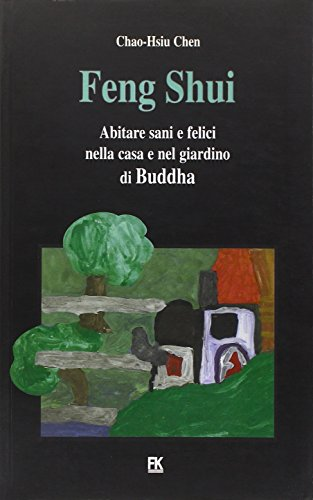 feng shui. abitare sani e felici nella casa e nel giardino di buddha