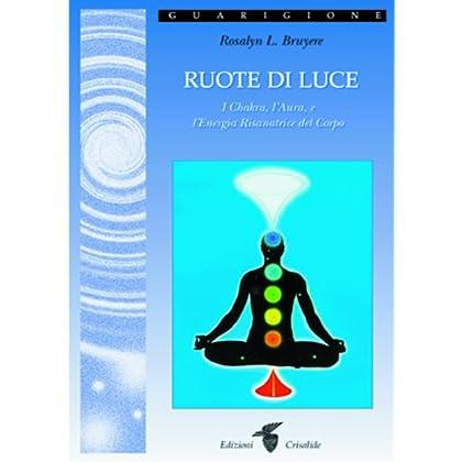 Ruote Di Luce. I Chakra, L'aura E L'energia Risanatrice Del Corpo