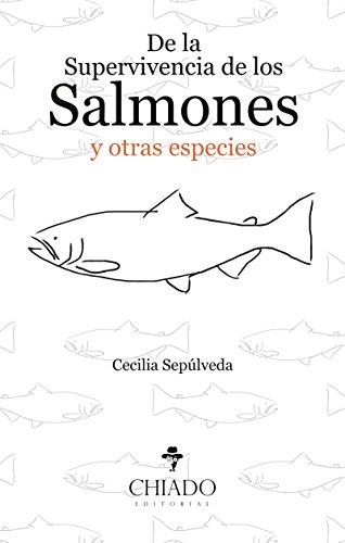 De la Supervivencia de los Salmones y Otras Especies por Cecilia Sepúlveda