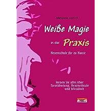 Weiße Magie in der Praxis. Hexenschule für zu Hause: Hexenschule für zu Hause - lernen Sie alles über Tarot-Deutung, Hexen-Rituale und Wicca-Kult