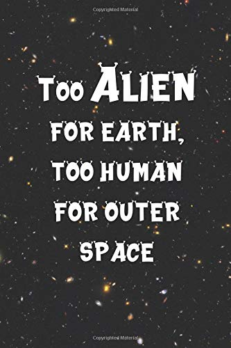 Too Alien For Earth, Too Human For Outer Space: Blank Lined Notebook ( Alien ) Black