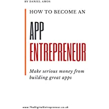 How To Become An App Entrepreneur: Make Serious Money from Developing Great Apps