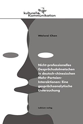 Nicht-professionelles Gesprächsdolmetschen in deutsch-chinesischen Mehr-Parteien-Interaktionen: Eine gesprächsanalytische Untersuchung (Reihe interkulturelle Kommunikation)