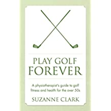 Play Golf Forever: A physiotherapist's guide to golf fitness and health for the over 50s (English Edition)