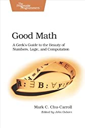 Good Math: A Geek's Guide to the Beauty of Numbers, Logic, and Computation (Pragmatic Programmers) by Mark C. Chu-Carroll (2013-07-28)