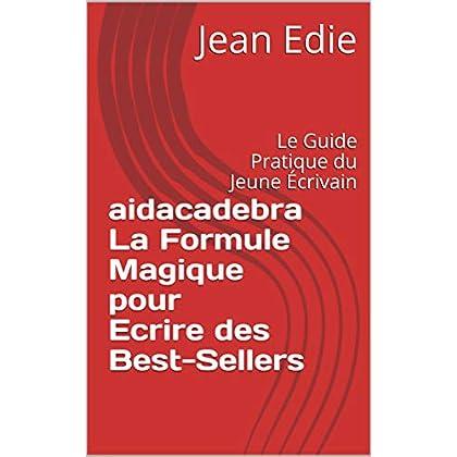 AIDACADEBRA La Formule Magique pour Ecrire des Best-Sellers: Le Guide Pratique du Jeune Écrivain