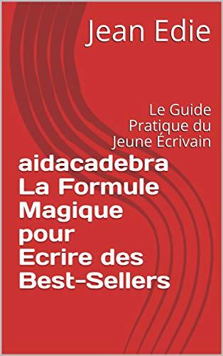 Couverture du livre AIDACADEBRA La Formule Magique pour Ecrire des Best-Sellers: Le Guide Pratique du Jeune Écrivain