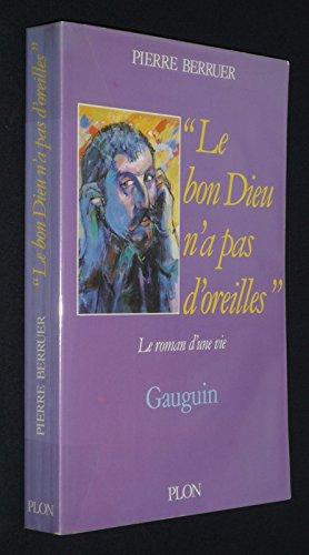 Le Bon Dieu n'a pas d'oreilles : Gauguin, le roman d'une vie