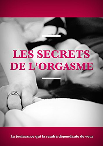 Télécharger Les secrets de l'orgasme: Avec vos doigts, avec votre bouche, la jouissance qui la rendra dépendante PDF Livre eBook France