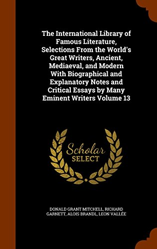 The International Library of Famous Literature, Selections From the World's Great Writers, Ancient, Mediaeval, and Modern With Biographical and ... Essays by Many Eminent Writers Volume 13