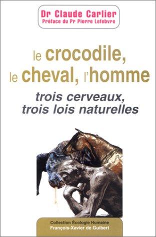 Le Crocodile, le cheval, l'homme : Trois cerveaux, trois lois naturelles