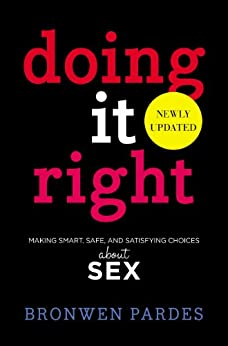 Doing It Right: Making Smart, Safe, and Satisfying Choices About Sex (English Edition) par [Pardes, Bronwen]