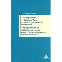 The Regulation of Working Time in the European Union- La réglementation du temps de travail dans l'Union européenne: Gender Approach- Perspective selon le genre (Travail et Société / Work and Society)