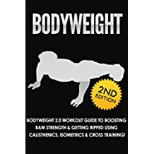 BODYWEIGHT: 2nd Edition! Bodyweight 2.0 Workout Guide to Boosting Raw Strength & Getting Ripped Using: Calisthenics, Isometrics, & Cross Training! (Exercise ... Healthy Living Book 1) (English Edition)