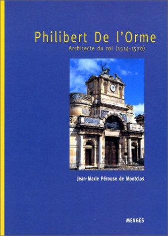 Philibert de l'Orme, architecte du roi 1514-1570 par Jean-Marie Perouse de Montclos