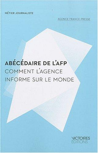 Abécédaire de l'AFP : comment l'agence informe sur le monde / Agence France-Presse.- Paris : Victoires éditions , impr. 2010 (14-Condé-sur-Noireau : Impr. Corlet numérique)