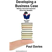 Developing a Business Case: Making a Persuasive Argument out of Your Numbers (Bite-Sized Books Book 2)