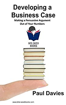 Developing a Business Case: Making a Persuasive Argument out of Your Numbers (Bite-Sized Books Book 2) by [Davies, Paul]