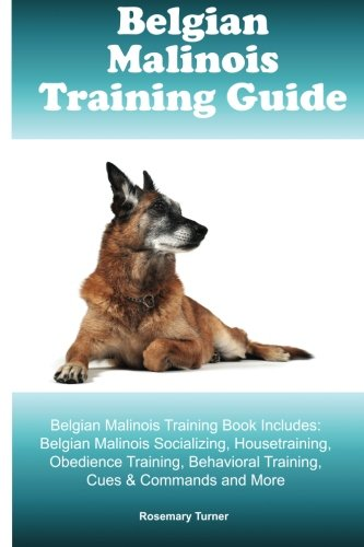 Belgian Malinois Training Guide Belgian Malinois Training Book Includes: Belgian Malinois Socializing, Housetraining, Obedience Training, Behavioral Training, Cues & Commands and More