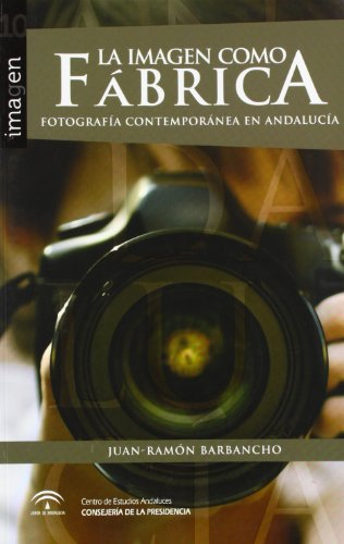 Descargar Libro La imagen como fábrica: Fotografía contemporánea en Andalucía de Juan-Ramón Barbancho Rodríguez