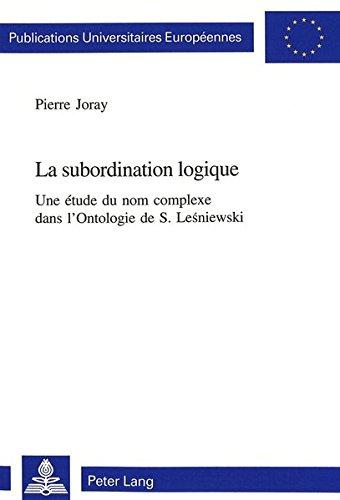 La Subordination Logique: Une Etude Du Nom Complexe Dans L'Ontologie de S. Lesniewski par Pierre Joray