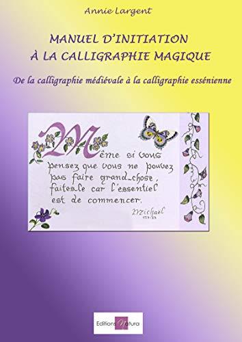 Manuel d'initiation à la calligraphie magique: De la calligraphie médiévale à la calligraphie essénienne par Annie Largent