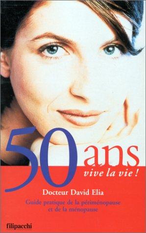 50 ANS VIVE LA VIE ! Guide pratique de la périménopause et de la ménopause par David Elia