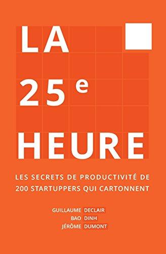 La 25me Heure: Les Secrets de Productivit de 200 Startuppers qui Cartonnent