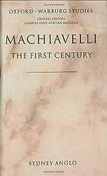 Machiavelli - The First Century: Studies in Enthusiasm, Hostility, and Irrelevance (Oxford-Warburg Studies)