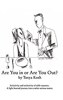 Are You in or Are You Out? Inclusivity and Exclusivity of Table Manners: A light-hearted journey into a rather serious matter (How to Eat: All around Table Manners Book 1) by [Kosh, Tanya]