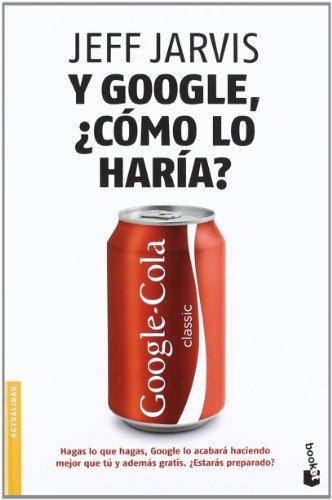 Y Google, ¿cómo lo haría? (Divulgación. Actualidad) por Jeff Jarvis
