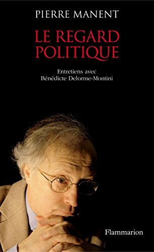 Le Regard politique: Entretiens avec Benedicte Delorme-Montini (ESSAIS) par Pierre Manent