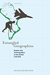 Entangled Geographies: Empire and Technopolitics in the Global Cold War (Inside Technology Series)