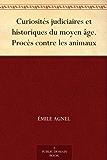 Curiosités judiciaires et historiques du moyen âge. Procès contre les animaux